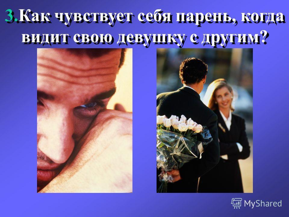 3.Как чувствует себя парень, когда видит свою девушку с другим?