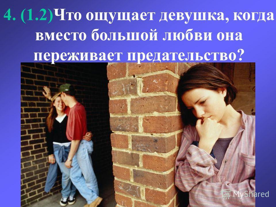 4. (1.2)Что ощущает девушка, когда вместо большой любви она переживает предательство?