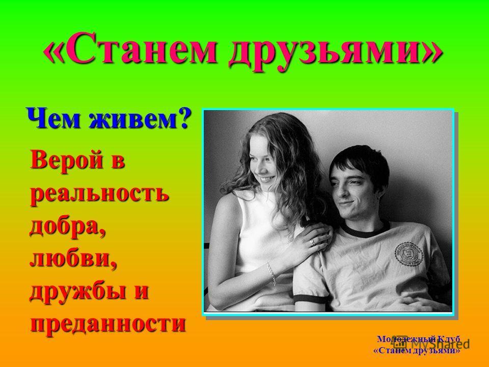 Чем живем? Верой в реальность добра, любви, дружбы и преданности «Станем друзьями» Молодежный Клуб «Станем друзьями»