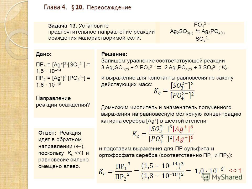 Глава 4. § 20. Переосаждение Задача 13. Установите предпочтительное направление реакции осаждения малорастворимой соли: Дано: ПР 1 = [Ag + ] 2 ·[SO 3 2– ] = 1,5 · 10 –14 ПР 2 = [Ag + ] 3 ·[PO 4 3– ] = 1,8 · 10 –18 Направление реакции осаждения? Решен
