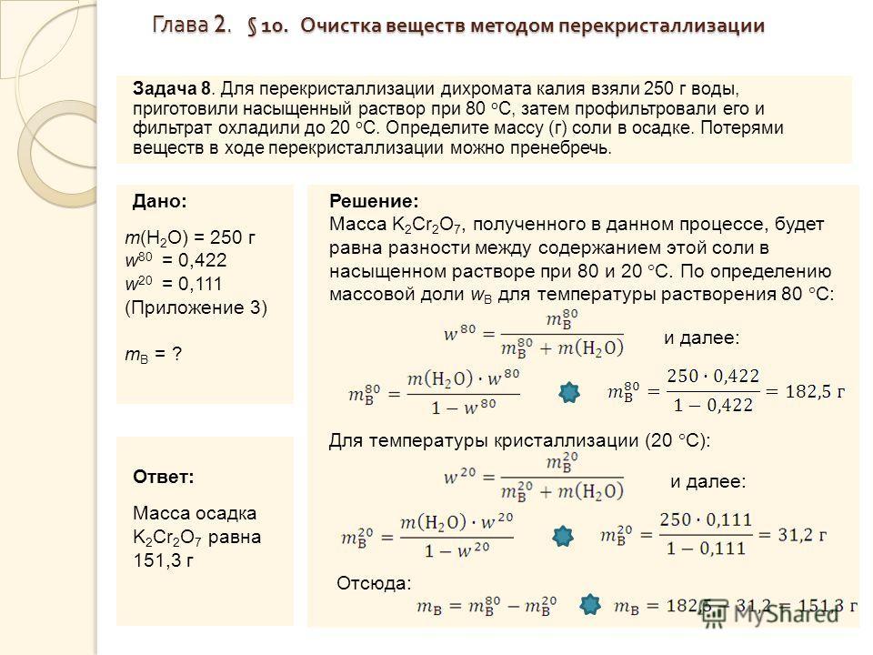 Глава 2. § 10. Очистка веществ методом перекристаллизации Глава 2. § 10. Очистка веществ методом перекристаллизации Задача 8. Для перекристаллизации дихромата калия взяли 250 г воды, приготовили насыщенный раствор при 80 о С, затем профильтровали его
