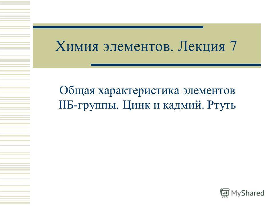 Химия элементов. Лекция 7 Общая характеристика элементов IIБ-группы. Цинк и кадмий. Ртуть