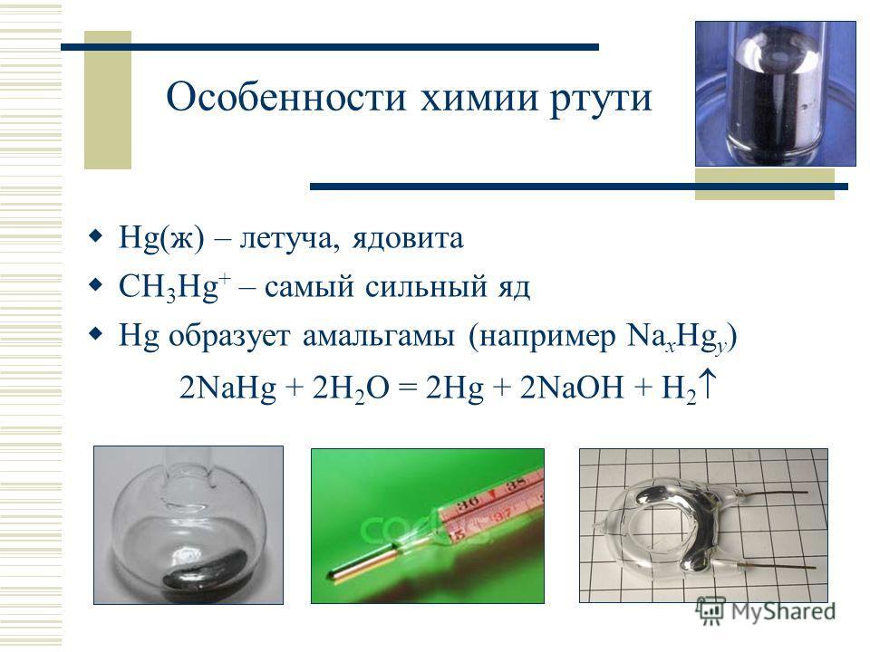 Особенности химии ртути Hg(ж) – летуча, ядовита CH 3 Hg + – самый сильный яд Hg образует амальгамы (например Na x Hg y ) 2NaHg + 2H 2 O = 2Hg + 2NaOH + H 2