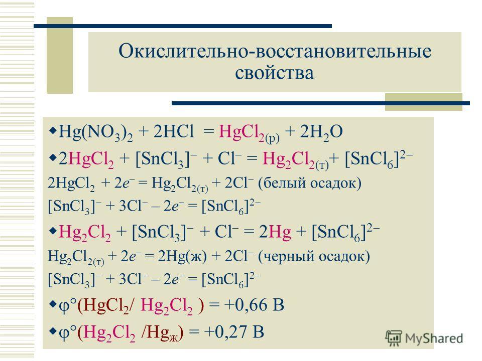 Окислительно-восстановительные свойства Hg(NO 3 ) 2 + 2HCl = HgCl 2(р) + 2H 2 O 2HgCl 2 + [SnCl 3 ] + Cl = Hg 2 Cl 2(т) + [SnCl 6 ] 2 2HgCl 2 + 2e – = Hg 2 Cl 2(т) + 2Cl (белый осадок) [SnCl 3 ] + 3Cl – 2e – = [SnCl 6 ] 2 Hg 2 Cl 2 + [SnCl 3 ] + Cl =