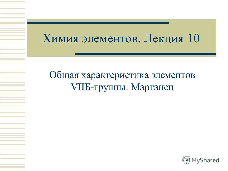 Химия элементов. Лекция 10 Общая характеристика элементов VIIБ-группы. Марганец
