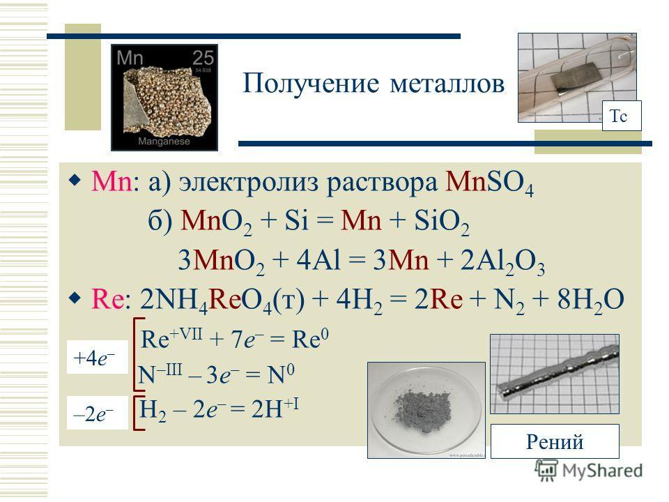 Получение металлов Mn: а) электролиз раствора MnSO 4 б) MnO 2 + Si = Mn + SiO 2 3MnO 2 + 4Al = 3Mn + 2Al 2 O 3 Re: 2NH 4 ReO 4 (т) + 4H 2 = 2Re + N 2 + 8H 2 O Re +VII + 7e – = Re 0 N –III – 3e – = N 0 H 2 – 2e – = 2H +I +4e – –2e––2e– Рений Tc