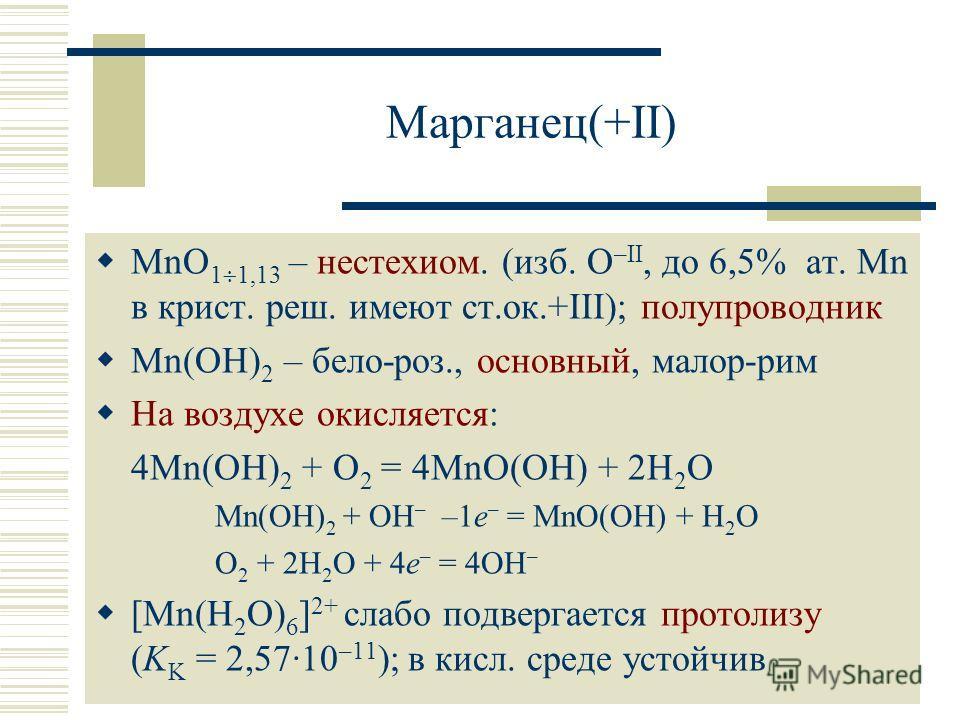 Марганец(+II) MnO 1 1,13 – нестехиом. (изб. O –II, до 6,5% ат. Mn в крист. реш. имеют ст.ок.+III); полупроводник Mn(OH) 2 – бело-роз., основный, малор-рим На воздухе окисляется: 4Mn(OH) 2 + O 2 = 4MnO(OH) + 2H 2 O Mn(OH) 2 + OH – –1e – = MnO(OH) + H