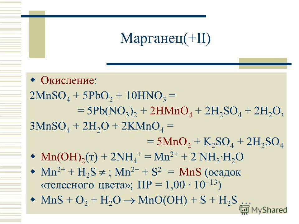 Марганец(+II) Окисление: 2MnSO 4 + 5PbO 2 + 10HNO 3 = = 5Pb(NO 3 ) 2 + 2HMnO 4 + 2H 2 SO 4 + 2H 2 O, 3MnSO 4 + 2H 2 O + 2KMnO 4 = = 5MnO 2 + K 2 SO 4 + 2H 2 SO 4 Mn(OH) 2 (т) + 2NH 4 + = Mn 2+ + 2 NH 3 ·H 2 O Mn 2+ + H 2 S ; Mn 2+ + S 2– = MnS (осадо