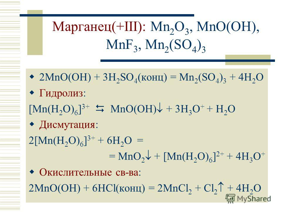 Марганец(+III): Mn 2 O 3, MnO(OH), MnF 3, Mn 2 (SO 4 ) 3 2MnO(OH) + 3H 2 SO 4 (конц) = Mn 2 (SO 4 ) 3 + 4H 2 O Гидролиз: [Mn(H 2 O) 6 ] 3+ MnO(OH) + 3H 3 O + + H 2 O Дисмутация: 2[Mn(H 2 O) 6 ] 3+ + 6H 2 O = = MnO 2 + [Mn(H 2 O) 6 ] 2+ + 4H 3 O + Оки