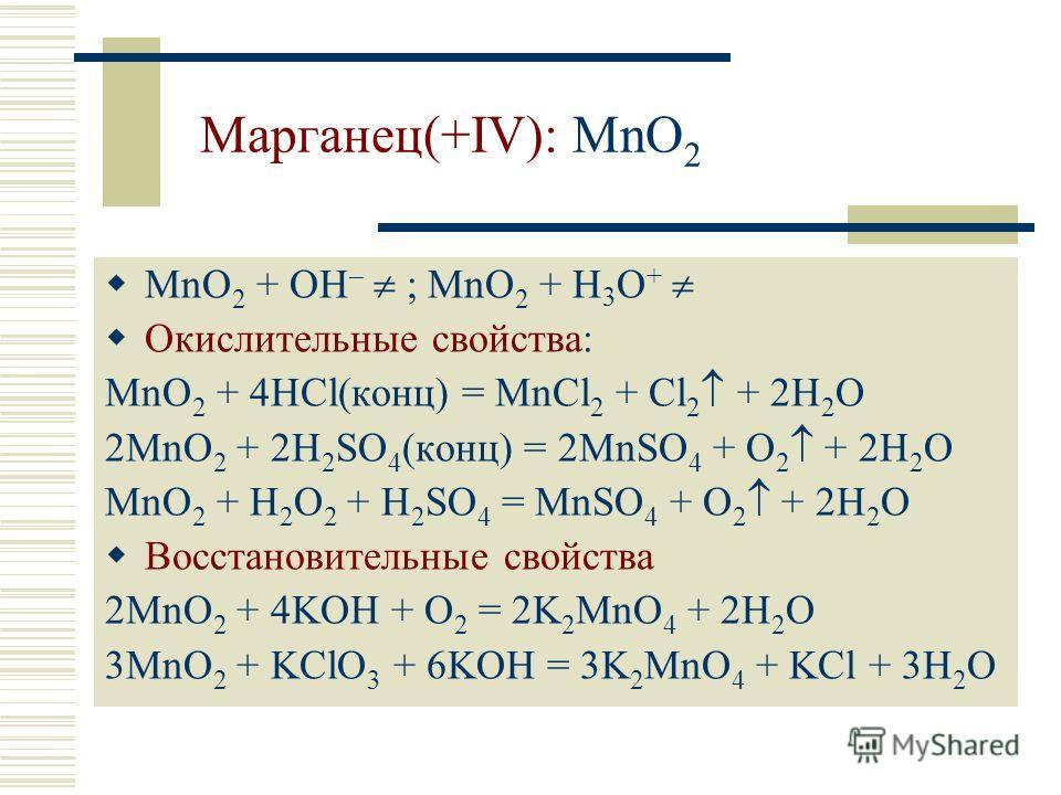 Марганец(+IV): MnO 2 MnO 2 + OH – ; MnO 2 + H 3 O + Окислительные свойства: MnO 2 + 4HCl(конц) = MnCl 2 + Cl 2 + 2H 2 O 2MnO 2 + 2H 2 SO 4 (конц) = 2MnSO 4 + O 2 + 2H 2 O MnO 2 + H 2 O 2 + H 2 SO 4 = MnSO 4 + O 2 + 2H 2 O Восстановительные свойства 2