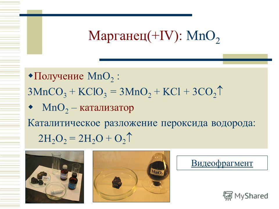 Марганец(+IV): MnO 2 Получение MnO 2 : 3MnCO 3 + KClO 3 = 3MnO 2 + KCl + 3CO 2 MnO 2 – катализатор Каталитическое разложение пероксида водорода: 2H 2 O 2 = 2H 2 O + O 2 Видеофрагмент