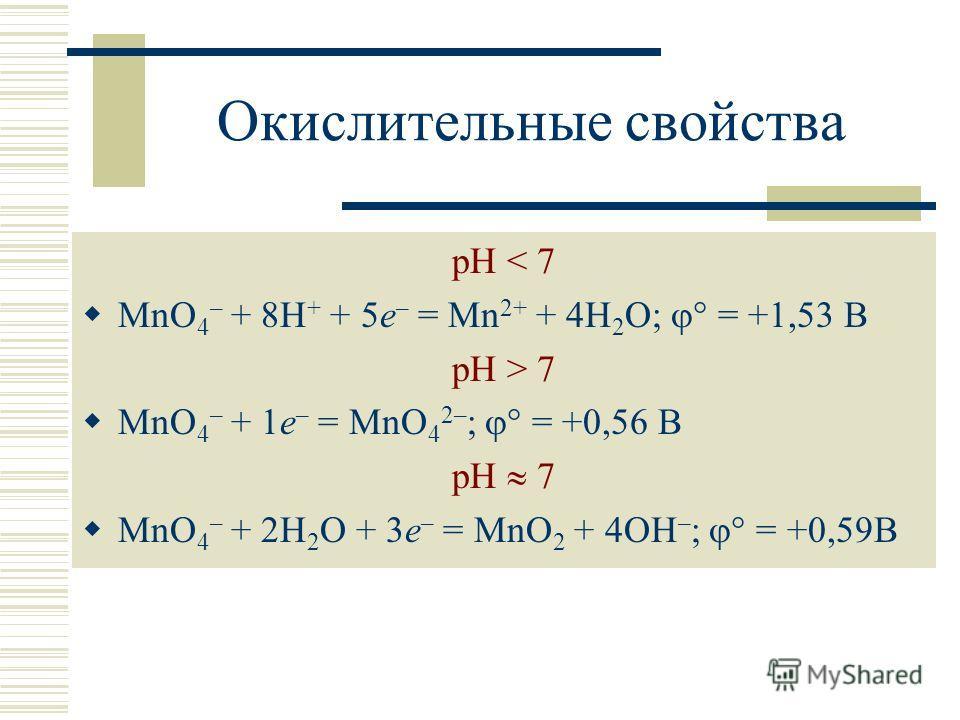 Окислительные свойства рН < 7 MnO 4 – + 8H + + 5e – = Mn 2+ + 4H 2 O; = +1,53 B pH > 7 MnO 4 – + 1e – = MnO 4 2– ; = +0,56 B pH 7 MnO 4 – + 2H 2 O + 3e – = MnO 2 + 4OH – ; = +0,59B