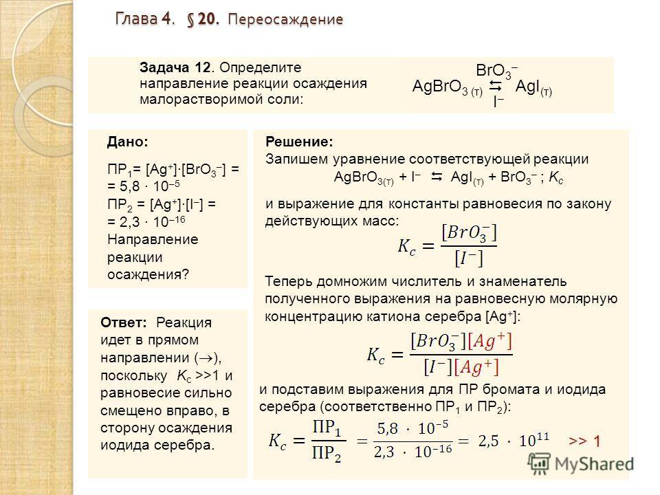 Глава 4. § 20. Переосаждение Глава 4. § 20. Переосаждение Задача 12. Определите направление реакции осаждения малорастворимой соли: Дано: ПР 1 = [Ag + ]·[BrO 3 – ] = = 5,8 · 10 –5 ПР 2 = [Ag + ]·[I – ] = = 2,3 · 10 –16 Направление реакции осаждения?