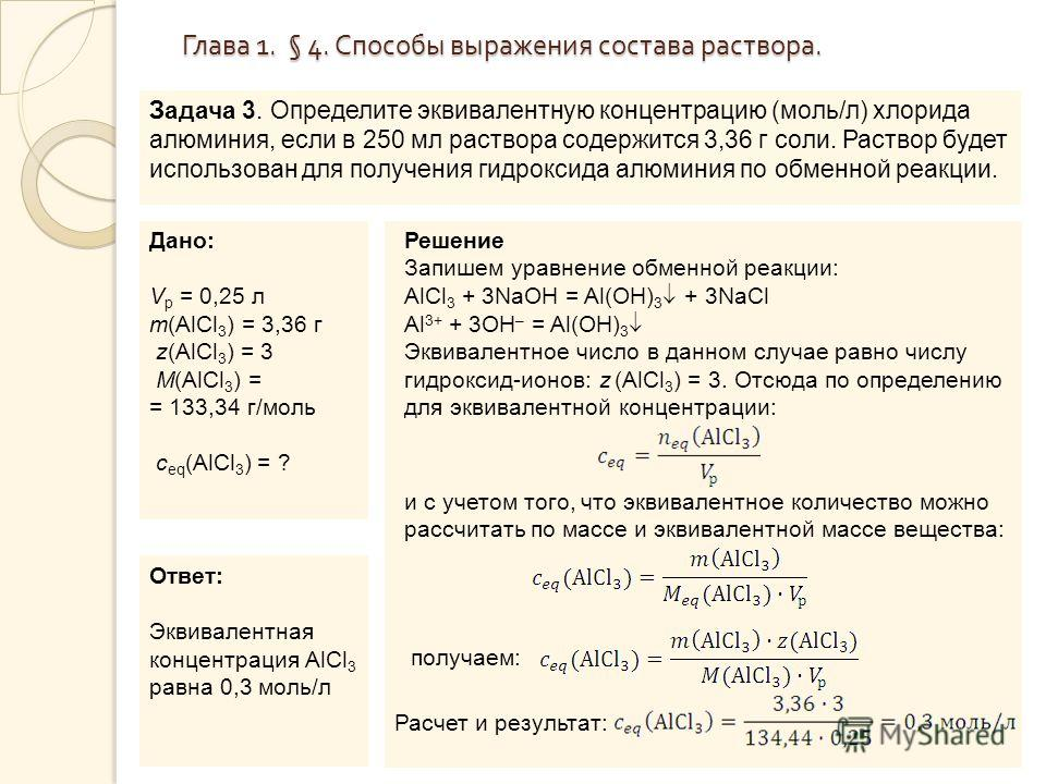 Глава 1. § 4. Способы выражения состава раствора. Задача 3. Определите эквивалентную концентрацию (моль/л) хлорида алюминия, если в 250 мл раствора содержится 3,36 г соли. Раствор будет использован для получения гидроксида алюминия по обменной реакци