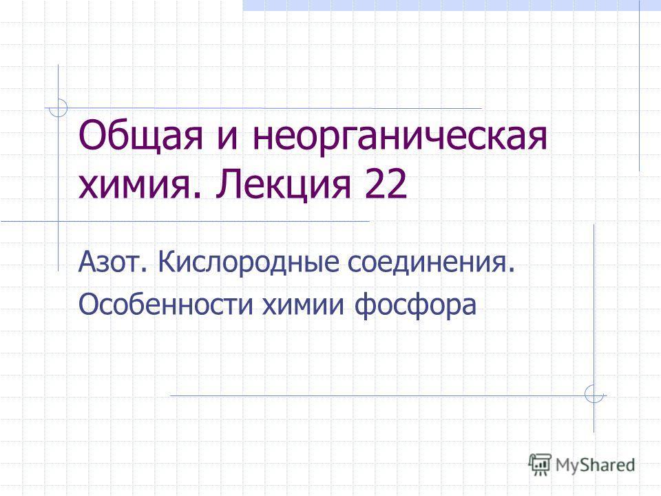 Общая и неорганическая химия. Лекция 22 Азот. Кислородные соединения. Особенности химии фосфора