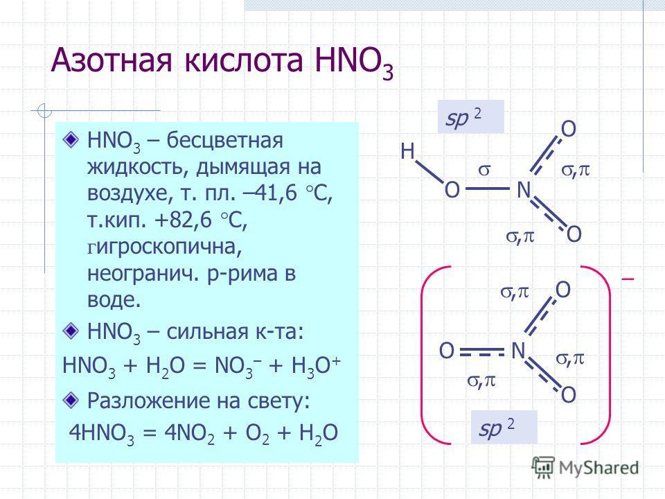 Азотная кислота HNO 3 HNO 3 – бесцветная жидкость, дымящая на воздухе, т. пл. –41,6 С, т.кип. +82,6 С, г игроскопична, неогранич. р-рима в воде. HNO 3 – сильная к-та: HNO 3 + H 2 O = NO 3 – + H 3 O + Разложение на свету: 4HNO 3 = 4NO 2 + O 2 + H 2 O