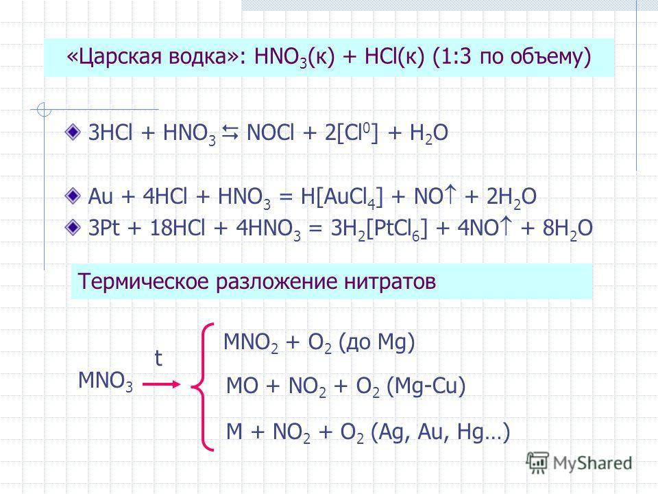 «Царская водка»: HNO 3 (к) + HCl(к) (1:3 по объему) 3HCl + HNO 3 NOCl + 2[Cl 0 ] + H 2 O Au + 4HCl + HNO 3 = H[AuCl 4 ] + NO + 2H 2 O 3Pt + 18HCl + 4HNO 3 = 3H 2 [PtCl 6 ] + 4NO + 8H 2 O Термическое разложение нитратов MNO 3 t MNO 2 + O 2 (до Mg) MO