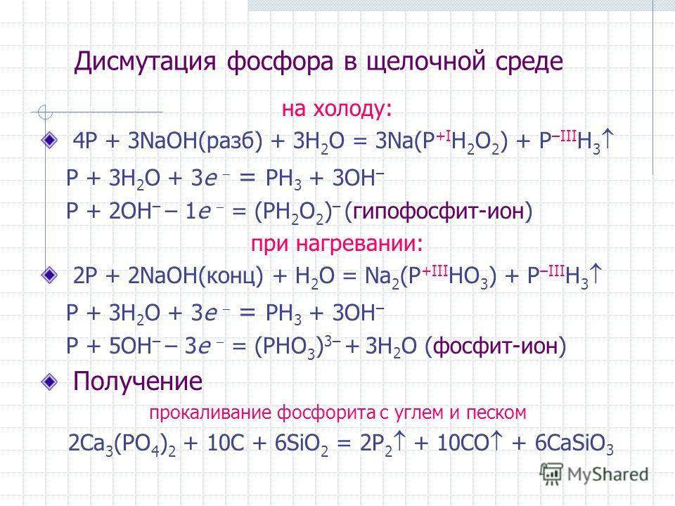 Дисмутация фосфора в щелочной среде на холоду: 4P + 3NaOH(разб) + 3H 2 O = 3Na(P +I H 2 O 2 ) + P –III H 3 P + 3H 2 O + 3e = PH 3 + 3OH – P + 2OH – – 1e = (PH 2 O 2 ) – (гипофосфит-ион) при нагревании: 2P + 2NaOH(конц) + H 2 O = Na 2 (P +III HO 3 ) +