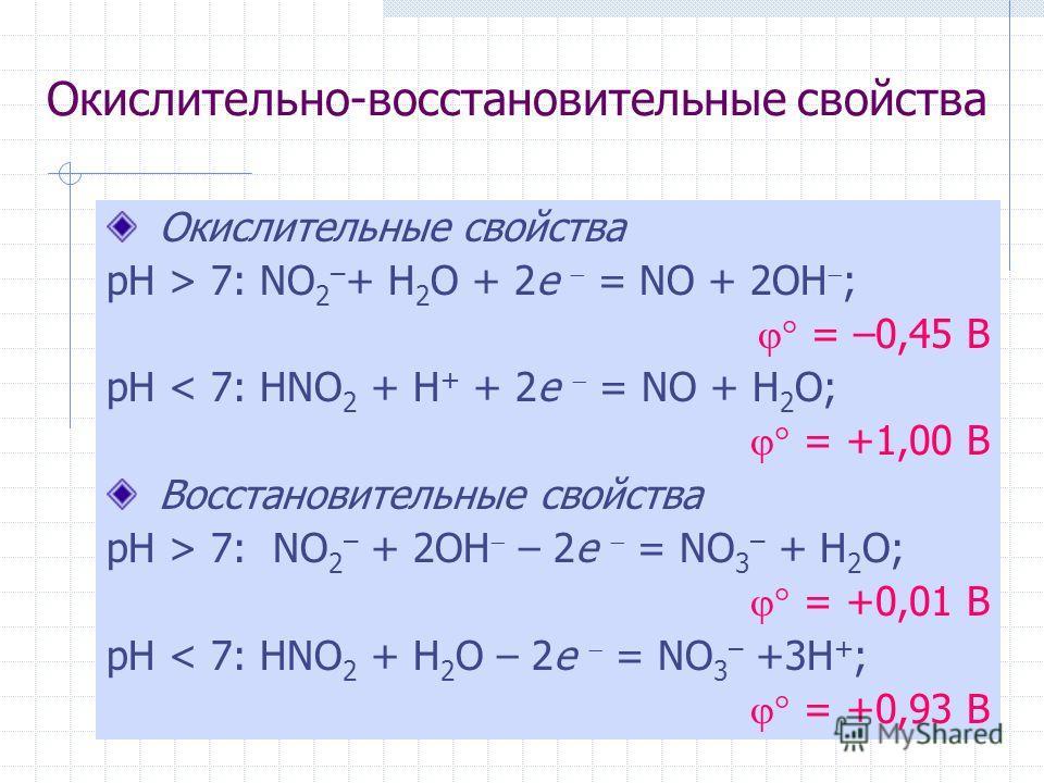 Окислительно-восстановительные свойства Окислительные свойства рН > 7: NO 2 – + H 2 O + 2e = NO + 2OH ; = –0,45 В рН < 7: HNO 2 + H + + 2e = NO + H 2 O; = +1,00 В Восстановительные свойства рН > 7: NO 2 – + 2OH – 2e = NO 3 – + H 2 O; = +0,01 В рН < 7