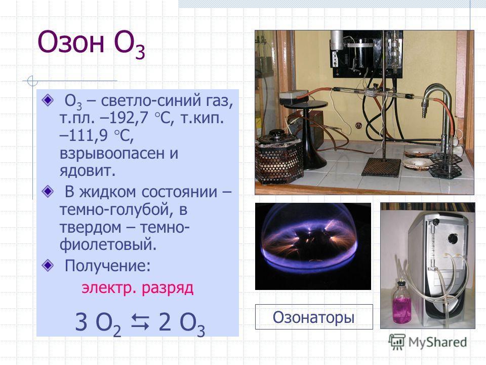 Озон O 3 O 3 – светло-синий газ, т.пл. –192,7 С, т.кип. –111,9 С, взрывоопасен и ядовит. В жидком состоянии – темно-голубой, в твердом – темно- фиолетовый. Получение: электр. разряд 3 O 2 2 O 3 Озонаторы