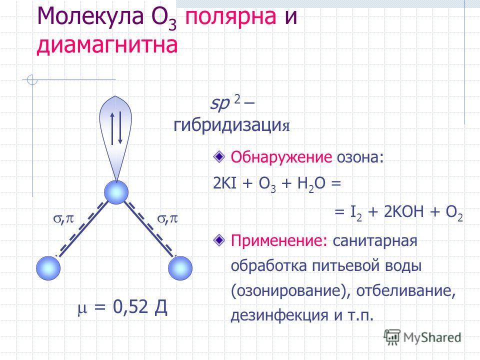 Молекула O 3 полярна и диамагнитна Обнаружение озона: 2KI + O 3 + H 2 O = = I 2 + 2KOH + O 2 Применение: санитарная обработка питьевой воды (озонирование), отбеливание, дезинфекция и т.п.,, sp 2 – гибридизаци я = 0,52 Д