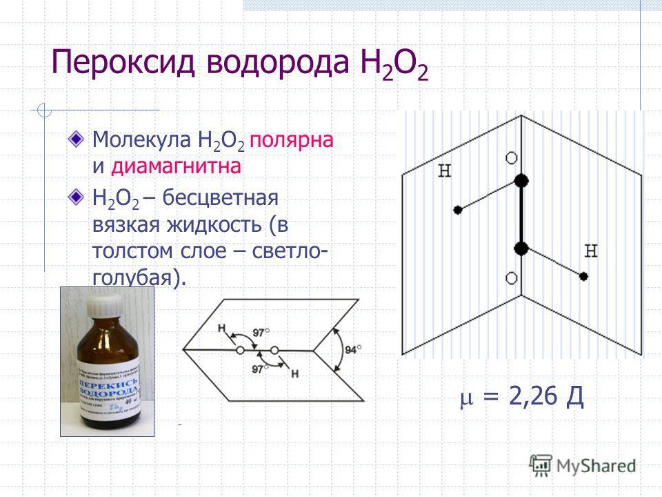 Пероксид водорода H 2 O 2 Молекула H 2 O 2 полярна и диамагнитна H 2 O 2 – бесцветная вязкая жидкость (в толстом слое – светло- голубая). = 2,26 Д