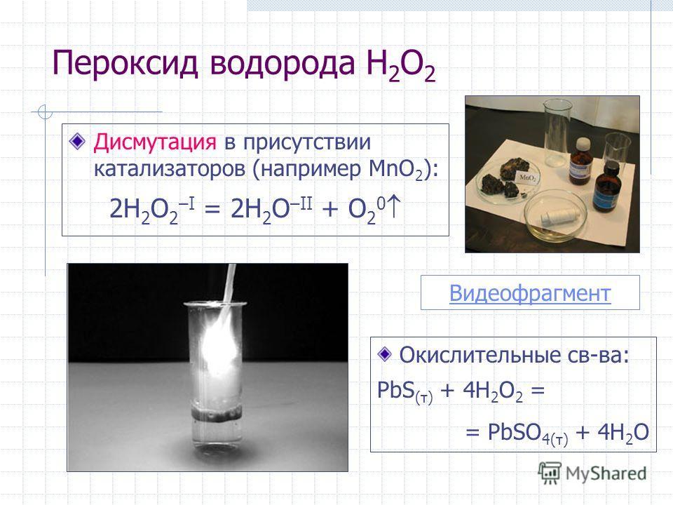 Пероксид водорода H 2 O 2 Дисмутация в присутствии катализаторов (например MnO 2 ): 2H 2 O 2 –I = 2H 2 O –II + O 2 0 Видеофрагмент Окислительные св-ва: PbS (т) + 4H 2 O 2 = = PbSO 4(т) + 4H 2 O