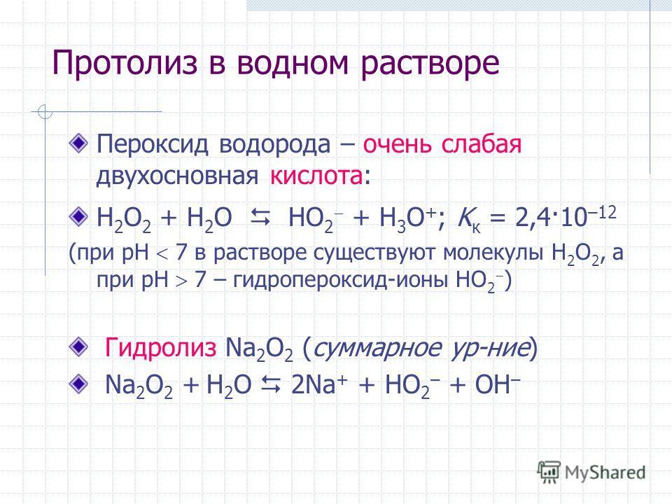 Протолиз в водном растворе Пероксид водорода – очень слабая двухосновная кислота: H 2 O 2 + H 2 O HO 2 + H 3 O + ; K к = 2,4·10 –12 (при рН 7 в растворе существуют молекулы H 2 O 2, а при рН 7 – гидропероксид-ионы HO 2 ) Гидролиз Na 2 O 2 (суммарное