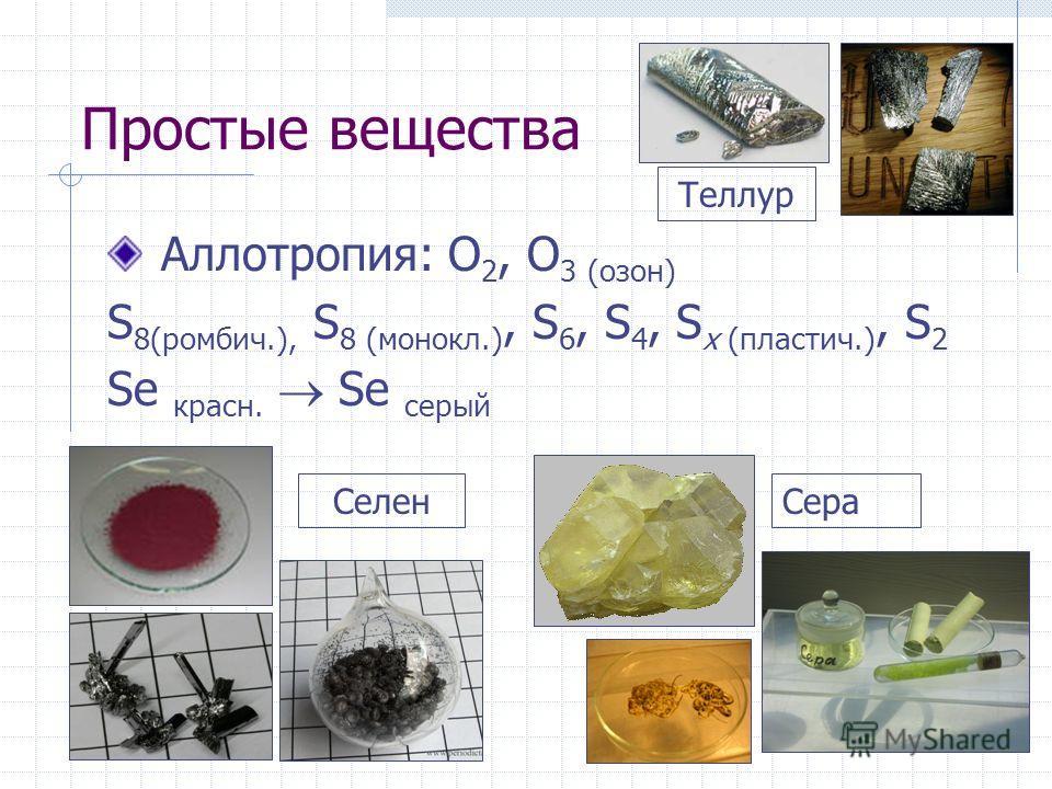 Простые вещества Аллотропия: O 2, O 3 (озон) S 8(ромбич.), S 8 (монокл.), S 6, S 4, S x (пластич.), S 2 Se красн. Se серый Селен Сера Теллур
