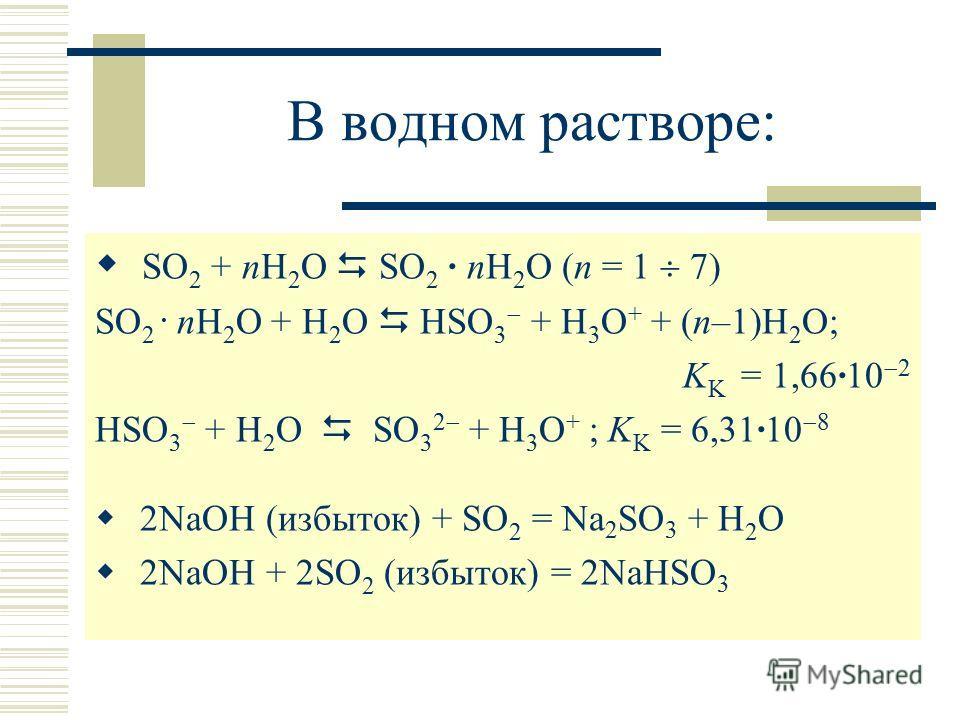 В водном растворе: SO 2 + nH 2 O SO 2 · nH 2 O (n = 1 7) SO 2. nH 2 O + H 2 O HSO 3 + H 3 O + + (n–1)H 2 O; K K = 1,66·10 2 HSO 3 + H 2 O SO 3 2 + H 3 O + ; K K = 6,31·10 8 2NaOH (избыток) + SO 2 = Na 2 SO 3 + H 2 O 2NaOH + 2SO 2 (избыток) = 2NaHSO 3