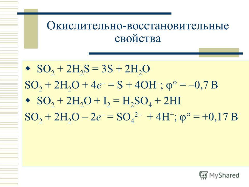 Окислительно-восстановительные свойства SO 2 + 2H 2 S = 3S + 2H 2 O SO 2 + 2H 2 O + 4e – = S + 4OH – ; = –0,7 В SO 2 + 2H 2 O + I 2 = H 2 SO 4 + 2HI SO 2 + 2H 2 O – 2e – = SO 4 2– + 4H + ; = +0,17 В