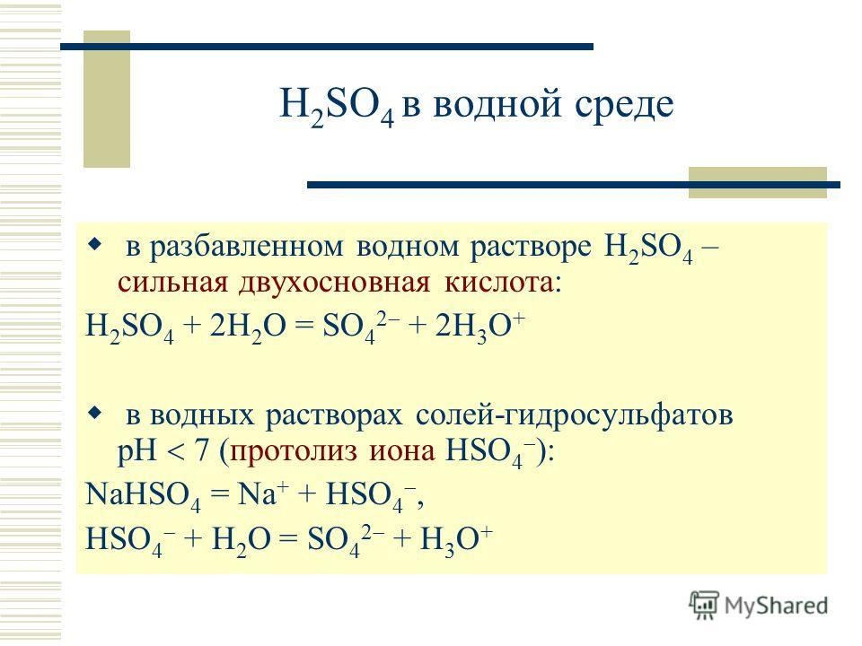 H 2 SO 4 в водной среде в разбавленном водном растворе H 2 SO 4 – сильная двухосновная кислота: H 2 SO 4 + 2H 2 O = SO 4 2 + 2H 3 O + в водных растворах солей-гидросульфатов рН 7 (протолиз иона HSO 4 ): NaHSO 4 = Na + + HSO 4, HSO 4 + H 2 O = SO 4 2