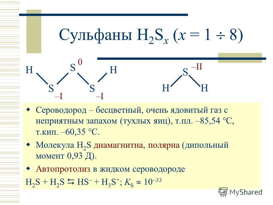 Сульфаны H 2 S x (x = 1 8) Сероводород – бесцветный, очень ядовитый газ с неприятным запахом (тухлых яиц), т.пл. –85,54 С, т.кип. –60,35 С. Молекула H 2 S диамагнитна, полярна (дипольный момент 0,93 Д). Автопротолиз в жидком сероводороде H 2 S + H 2