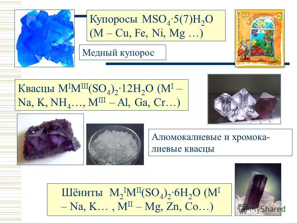 Шёниты M 2 I M II (SO 4 ) 2 ·6H 2 O (M I – Na, K…, M II – Mg, Zn, Co…) Купоросы MSO 4 ·5(7)H 2 O (M – Cu, Fe, Ni, Mg …) Медный купорос Квасцы M I M III (SO 4 ) 2 ·12H 2 O (M I – Na, K, NH 4 …, M III – Al, Ga, Cr…) Алюмокалиевые и хромока- лиевые квас
