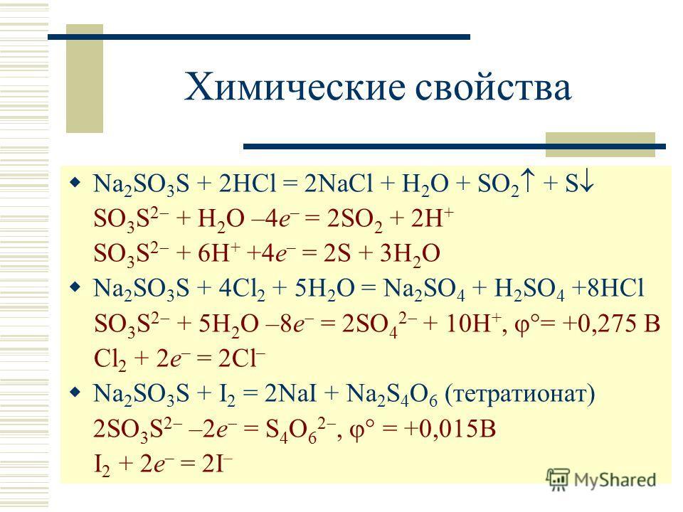 Химические свойства Na 2 SO 3 S + 2HCl = 2NaCl + H 2 O + SO 2 + S SO 3 S 2 + H 2 O –4e – = 2SO 2 + 2H + SO 3 S 2 + 6H + +4e – = 2S + 3H 2 O Na 2 SO 3 S + 4Cl 2 + 5H 2 O = Na 2 SO 4 + H 2 SO 4 +8HCl SO 3 S 2 + 5H 2 O –8e = 2SO 4 2 + 10H +, = +0,275 В