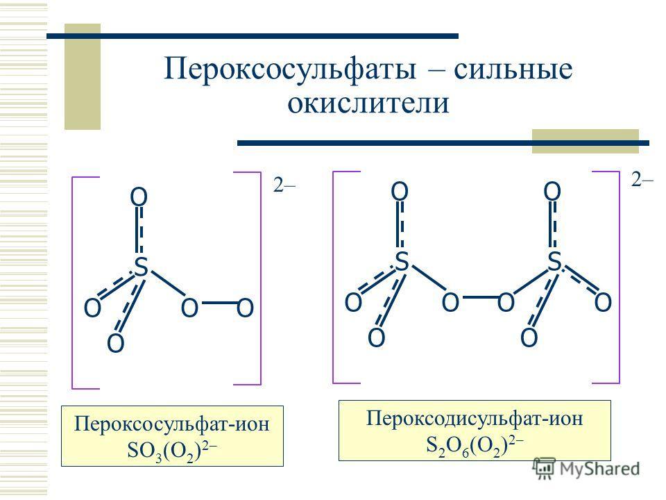 Пероксосульфаты – сильные окислители S O OO O S O OO O 2–2– S O OO O O 2–2– Пероксосульфат-ион SO 3 (O 2 ) 2– Пероксодисульфат-ион S 2 O 6 (O 2 ) 2–