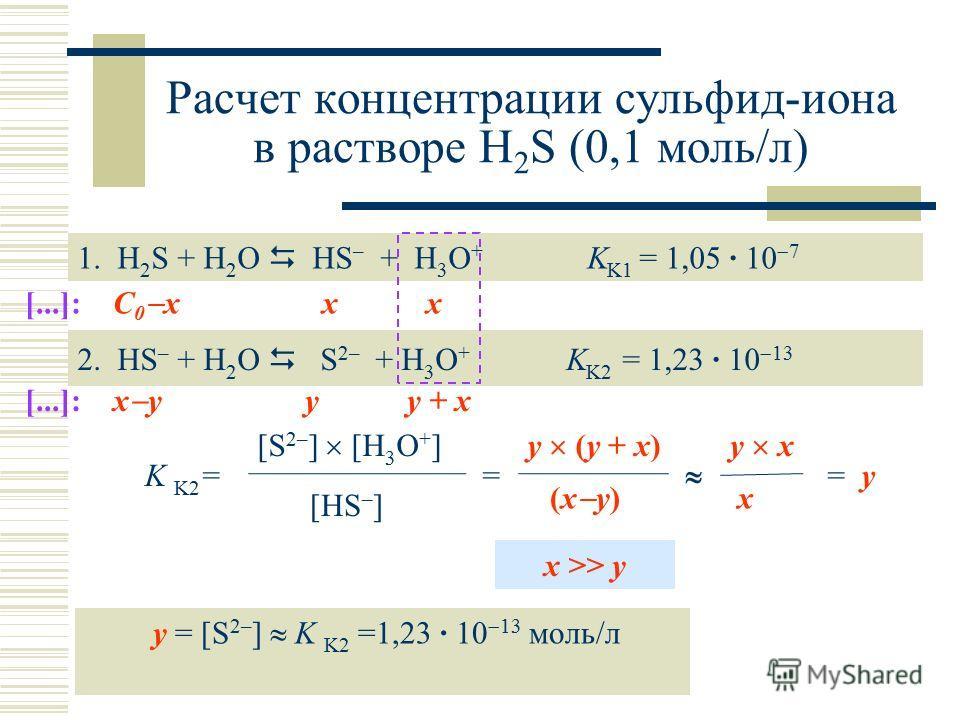 Расчет концентрации сульфид-иона в растворе H 2 S (0,1 моль/л) 1. H 2 S + H 2 O HS – + H 3 O + K K1 = 1,05 · 10 7 2. HS – + H 2 O S 2– + H 3 O + K K2 = 1,23 · 10 13 K K2 = [S 2– ] [H 3 O + ] [HS – ] [...]: С 0 x x x [...]: x y y y + x = y (y + x) (x