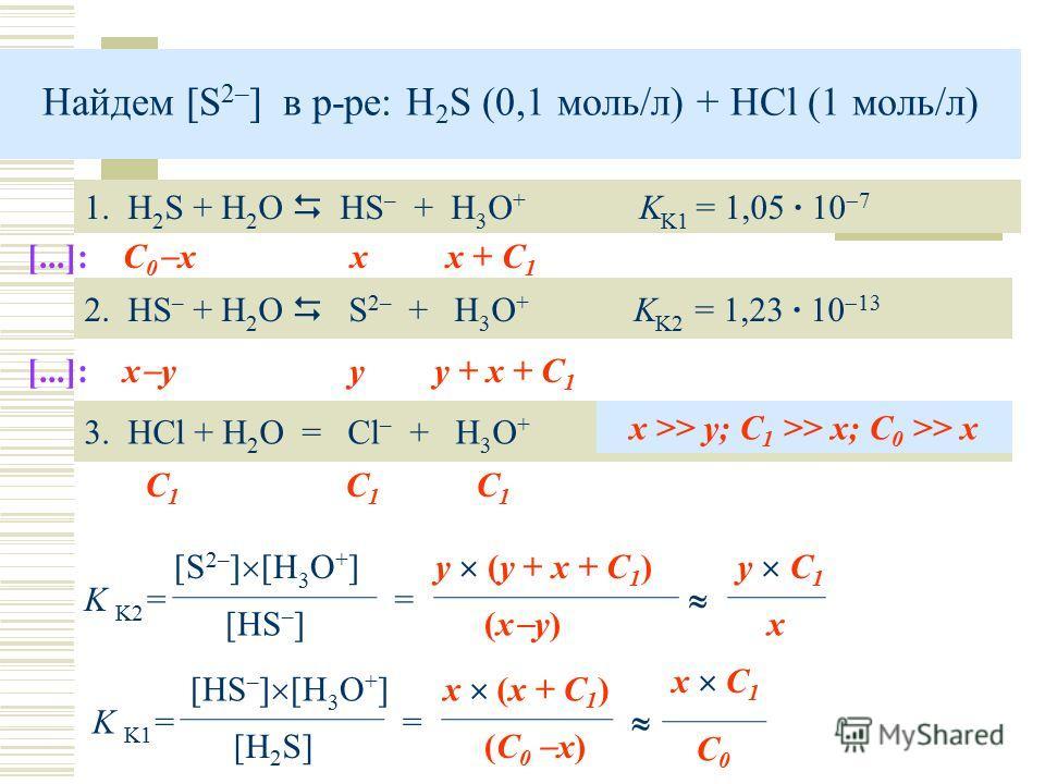 Найдем [S 2– ] в р-ре: H 2 S (0,1 моль/л) + HCl (1 моль/л) 1. H 2 S + H 2 O HS – + H 3 O + K K1 = 1,05 · 10 7 2. HS – + H 2 O S 2– + H 3 O + K K2 = 1,23 · 10 13 K K2 = [S 2– ] [H 3 O + ] [HS – ] [...]: С 0 x x x + C 1 [...]: x y y y + x + C 1 = 3. HC