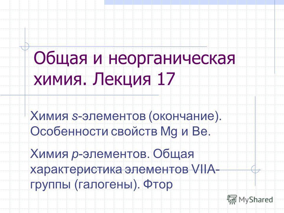 Общая и неорганическая химия. Лекция 17 Химия s-элементов (окончание). Особенности свойств Mg и Be. Химия p-элементов. Общая характеристика элементов VIIA- группы (галогены). Фтор