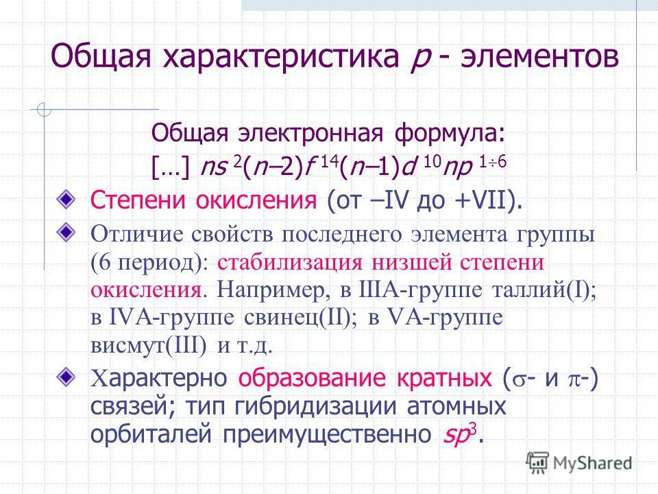 Общая характеристика p - элементов Общая электронная формула: […] ns 2 (n–2)f 14 (n–1)d 10 np 1 6 Степени окисления (от –IV до +VII). Отличие свойств последнего элемента группы (6 период): стабилизация низшей степени окисления. Например, в IIIA-групп