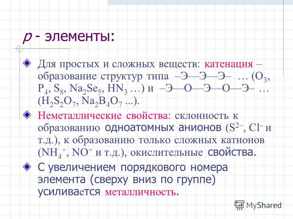 р - элементы: Для простых и сложных веществ: катенация – образование структур типа –ЭЭЭ– … (O 3, P 4, S 8, Na 2 Se 5, HN 3 …) и –ЭОЭОЭ– … (H 2 S 2 O 7, Na 2 B 4 O 7...). Неметаллические свойства: склонность к образованию одноатомных анионов (S 2–, Cl