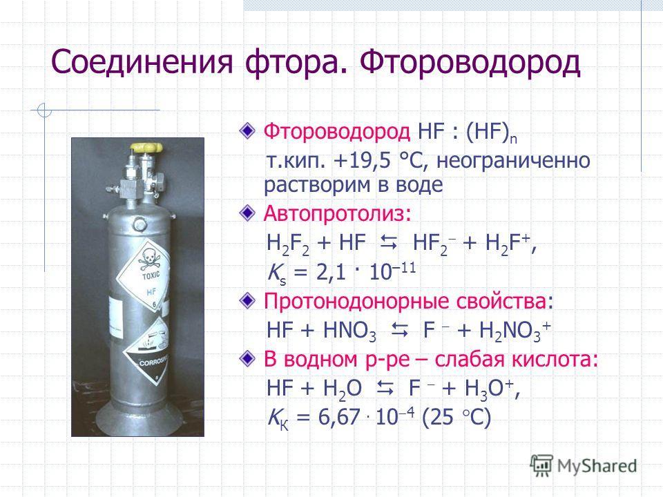 Соединения фтора. Фтороводород Фтороводород HF : (HF) n т.кип. +19,5 °С, неограниченно растворим в воде Автопротолиз: H 2 F 2 + HF HF 2 + H 2 F +, K s = 2,1 · 10 –11 Протонодонорные свойства: HF + HNO 3 F – + H 2 NO 3 + В водном р-ре – слабая кислота