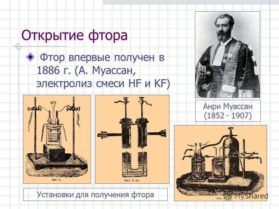 Открытие фтора Фтор впервые получен в 1886 г. (А. Муассан, электролиз смеси HF и KF) Анри Муассан (1852 - 1907) Установки для получения фтора