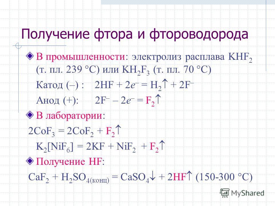 Получение фтора и фтороводорода В промышленности: электролиз расплава KHF 2 (т. пл. 239 °C) или KH 2 F 3 (т. пл. 70 °C) Катод (–) : 2HF + 2e – = H 2 + 2F – Анод (+): 2F – – 2e – = F 2 В лаборатории: 2CoF 3 = 2CoF 2 + F 2 K 2 [NiF 6 ] = 2KF + NiF 2 +