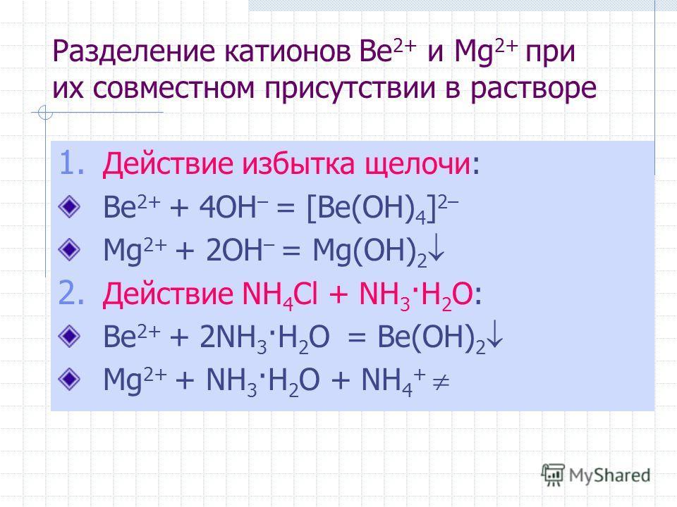 Разделение катионов Be 2+ и Mg 2+ при их совместном присутствии в растворе 1. Действие избытка щелочи: Be 2+ + 4OH – = [Be(OH) 4 ] 2– Mg 2+ + 2OH – = Mg(OH) 2 2. Действие NH 4 Cl + NH 3 ·H 2 O: Be 2+ + 2NH 3 ·H 2 O = Be(OH) 2 Mg 2+ + NH 3 ·H 2 O + NH