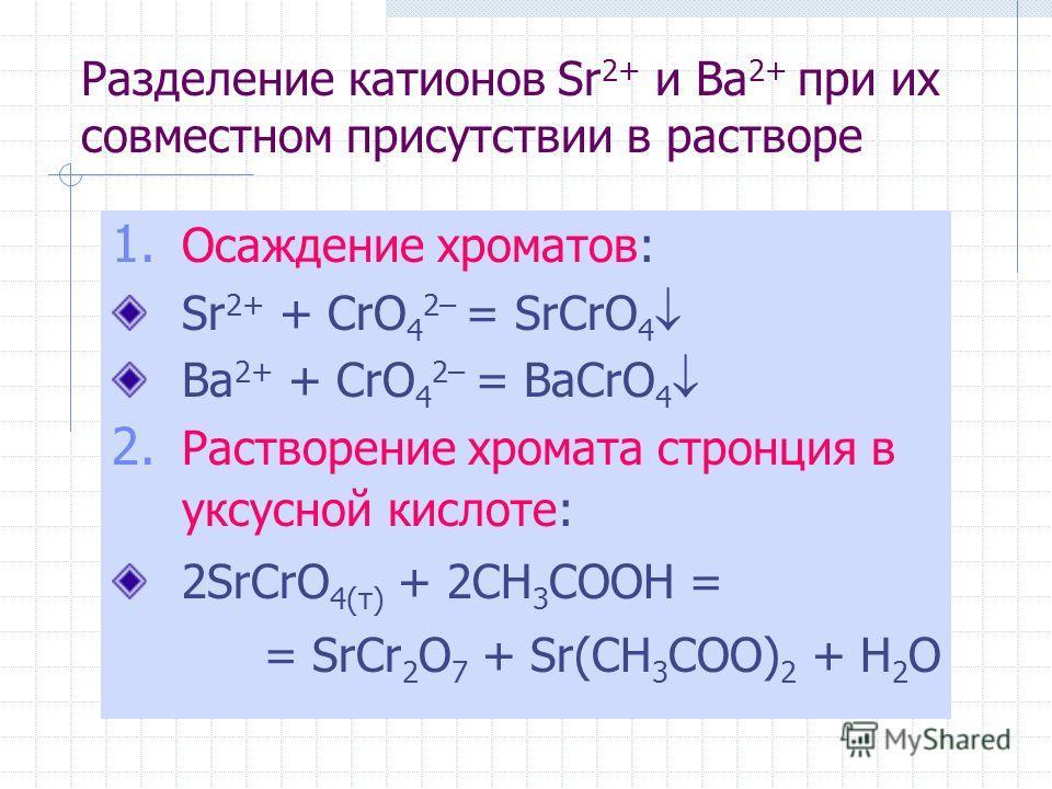 Разделение катионов Sr 2+ и Ba 2+ при их совместном присутствии в растворе 1. Осаждение хроматов: Sr 2+ + CrO 4 2– = SrCrO 4 Ba 2+ + CrO 4 2– = BaCrO 4 2. Растворение хромата стронция в уксусной кислоте: 2SrCrO 4(т) + 2CH 3 COOH = = SrCr 2 O 7 + Sr(C