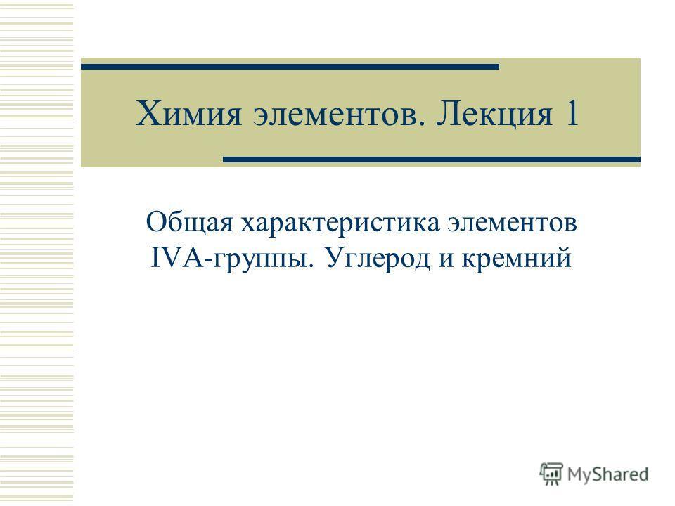 Химия элементов. Лекция 1 Общая характеристика элементов IVA-группы. Углерод и кремний