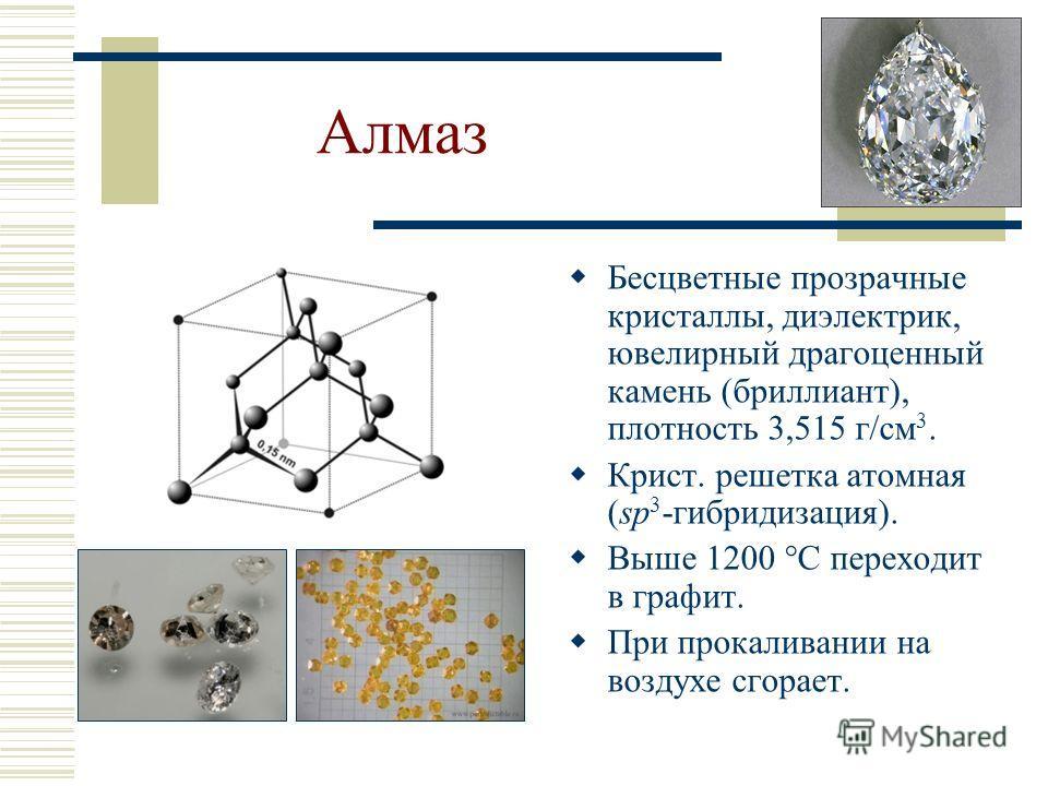 Алмаз Бесцветные прозрачные кристаллы, диэлектрик, ювелирный драгоценный камень (бриллиант), плотность 3,515 г/см 3. Крист. решетка атомная (sp 3 -гибридизация). Выше 1200 С переходит в графит. При прокаливании на воздухе сгорает.