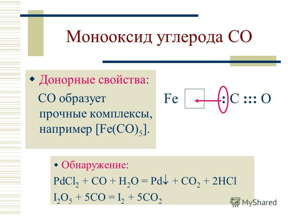 Монооксид углерода CO Донорные свойства: CO образует прочные комплексы, например [Fe(CO) 5 ]. Fe: C ::: O Обнаружение: PdCl 2 + CO + H 2 O = Pd + CO 2 + 2HCl I 2 O 5 + 5CO = I 2 + 5CO 2