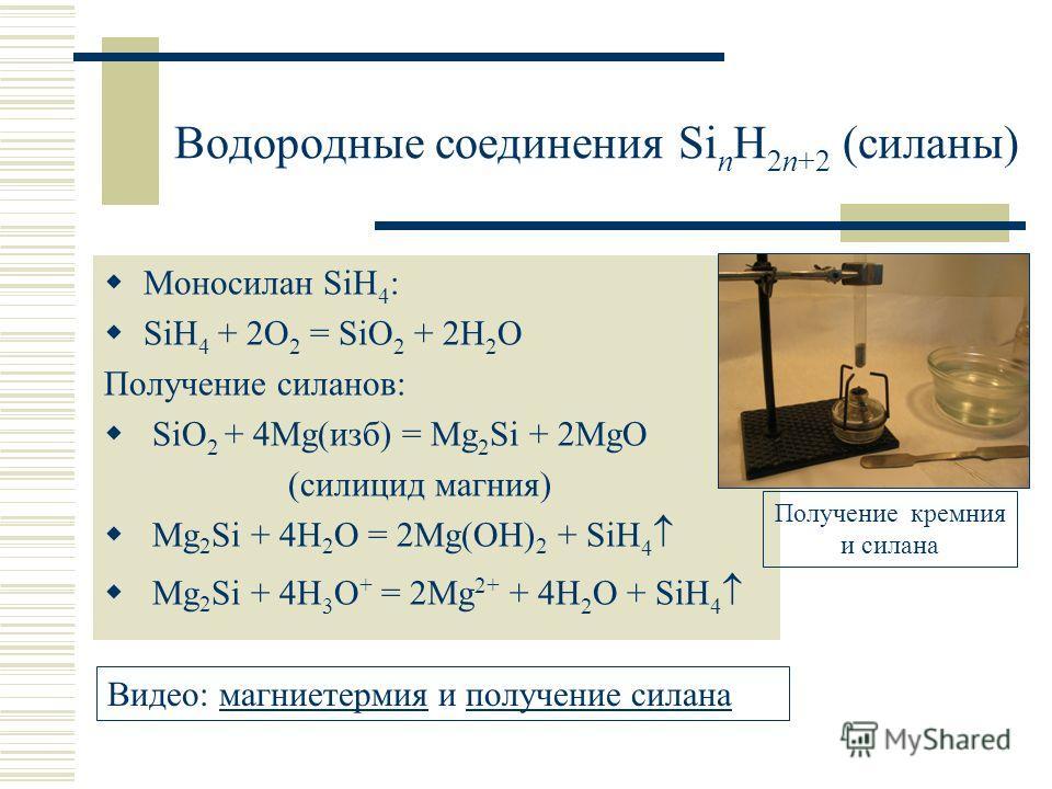 Водородные соединения Si n H 2n+2 (силаны) Моносилан SiH 4 : SiH 4 + 2O 2 = SiO 2 + 2H 2 O Получение силанов: SiO 2 + 4Mg(изб) = Mg 2 Si + 2MgO (силицид магния) Mg 2 Si + 4H 2 O = 2Mg(OH) 2 + SiH 4 Mg 2 Si + 4H 3 O + = 2Mg 2+ + 4H 2 O + SiH 4 Видео: